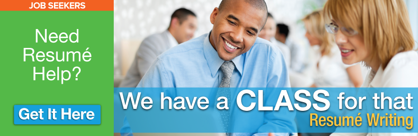 JOB SEEKERS - Need Resume Help? We have a CLASS for that: Resume Writing - Get It Here.