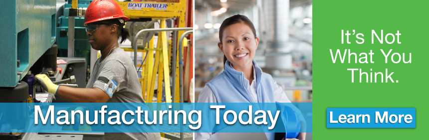 Manufacturing Today - It's Not What You Think. Click here to learn more.