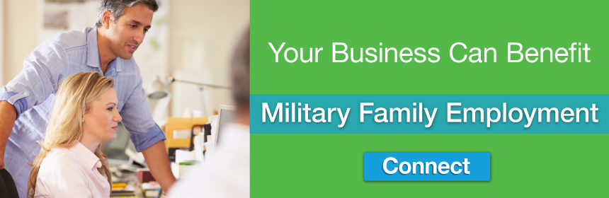 Your Business Can Benefit - Military Family Employment - Click here to connect.