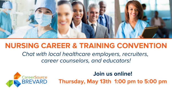 Nursing Career and Training Convention, online event, CareerSource Brevard, Chat with local healthcare employers, recruiters, career counselors, and educators. Join us online! Thursday, May 13th, 1:00 pm to 5:00 pm